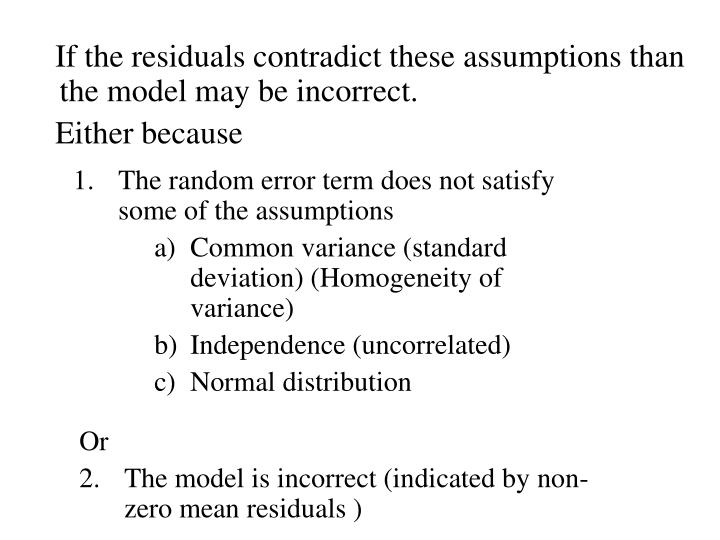 If the residuals contradict these assumptions than the model may be incorrect.
