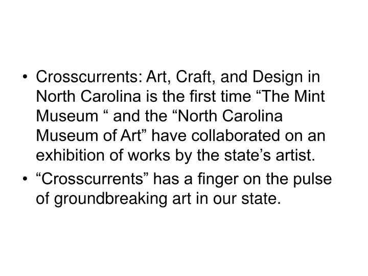 """Crosscurrents: Art, Craft, and Design in North Carolina is the first time """"The Mint Museum """" and the """"North Carolina Museum of Art"""" have collaborated on an exhibition of works by the state's artist."""