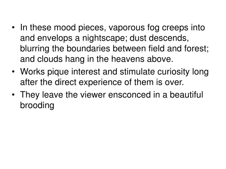 In these mood pieces, vaporous fog creeps into and envelops a nightscape; dust descends, blurring the boundaries between field and forest; and clouds hang in the heavens above.