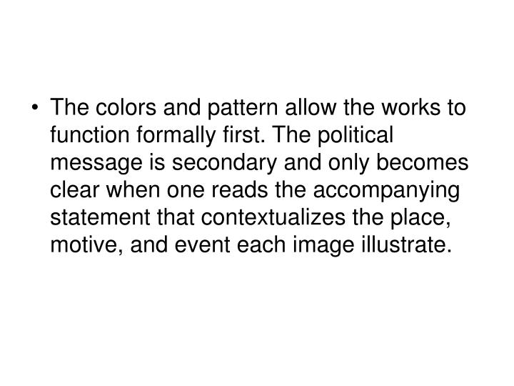 The colors and pattern allow the works to function formally first. The political message is secondary and only becomes clear when one reads the accompanying statement that contextualizes the place, motive, and event each image illustrate.