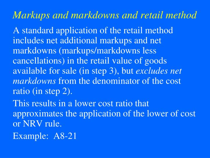 markups markdowns Markup is the amount that a seller of goods or services charges over and above the total cost of delivering its product or service in order to make a desired profit  (markdowns, stock .
