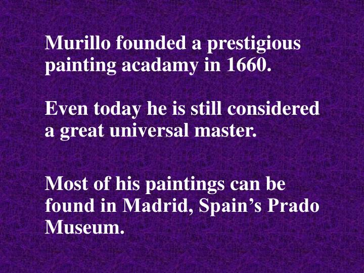Murillo founded a prestigious painting acadamy in 1660