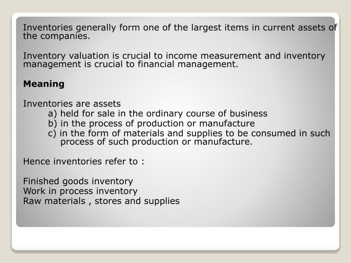 Inventories generally form one of the largest items in current assets of the companies.