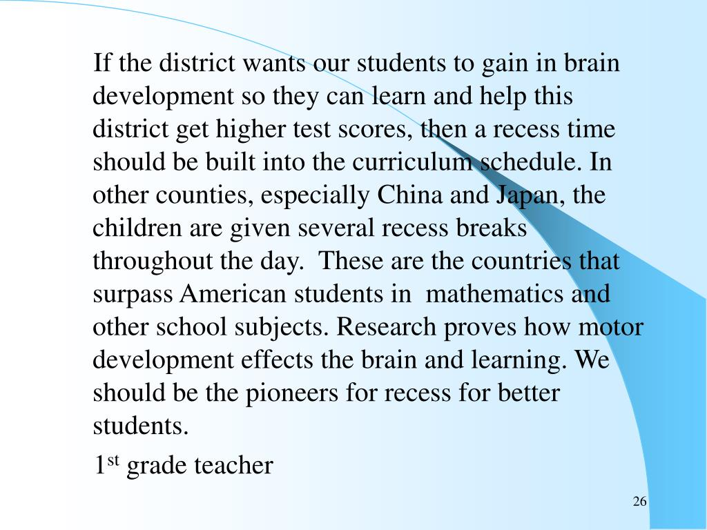 If the district wants our students to gain in brain development so they can learn and help this district get higher test scores, then a recess time should be built into the curriculum schedule. In other counties, especially China and Japan, the children are given several recess breaks throughout the day.  These are the countries that surpass American students in  mathematics and other school subjects. Research proves how motor development effects the brain and learning. We should be the pioneers for recess for better students.