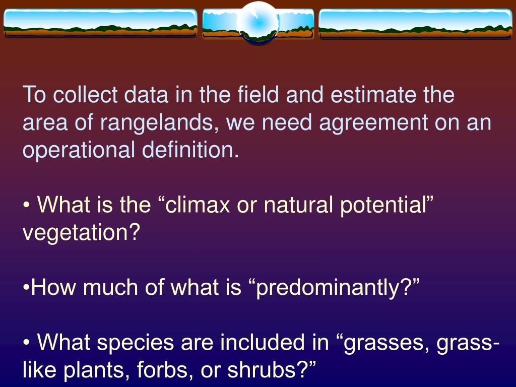 To collect data in the field and estimate the area of rangelands, we need agreement on an operational definition.