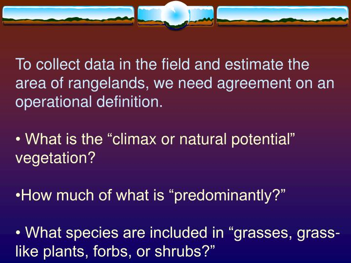 To collect data in the field and estimate the area of rangelands, we need agreement on an operationa...
