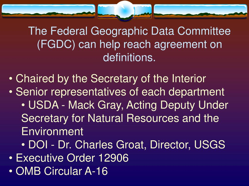 The Federal Geographic Data Committee (FGDC) can help reach agreement on definitions.