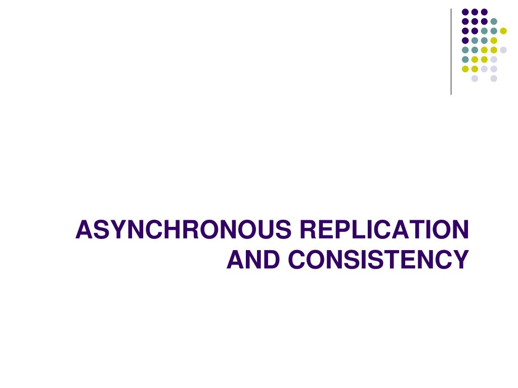 ASYNCHRONOUS REPLICATION AND CONSISTENCY