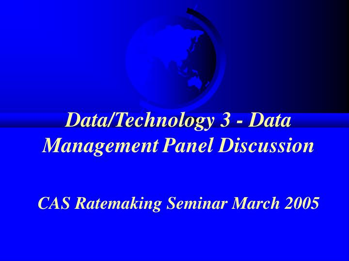 Data technology 3 data management panel discussion cas ratemaking seminar march 2005