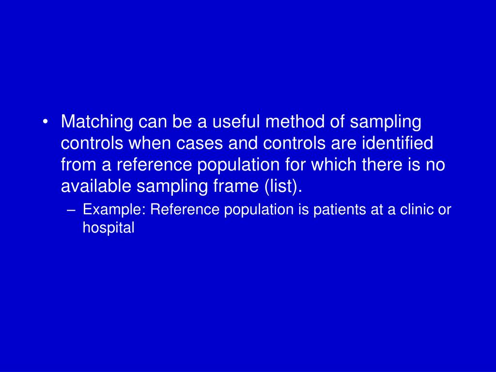 Matching can be a useful method of sampling controls when cases and controls are identified from a reference population for which there is no available sampling frame (list).