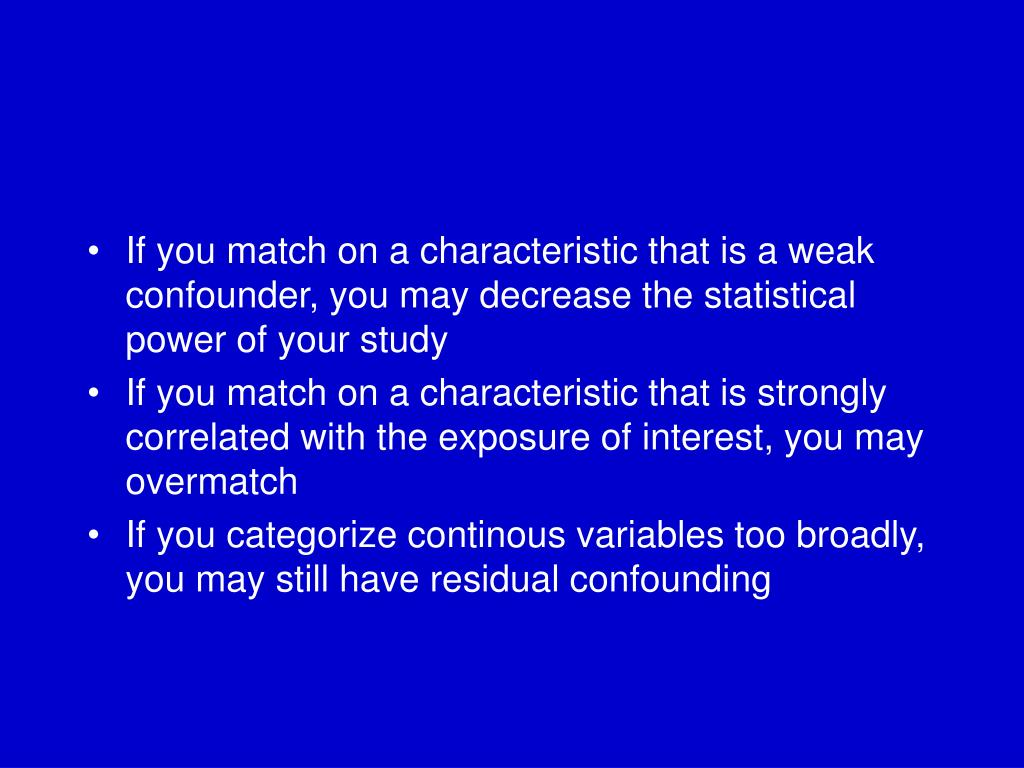 If you match on a characteristic that is a weak confounder, you may decrease the statistical power of your study