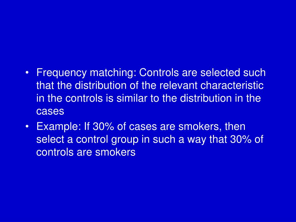 Frequency matching: Controls are selected such that the distribution of the relevant characteristic in the controls is similar to the distribution in the cases