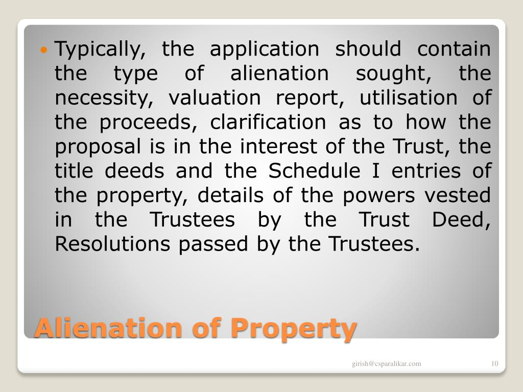 Typically, the application should contain the type of alienation sought, the necessity, valuation report, utilisation of the proceeds, clarification as to how the proposal is in the interest of the Trust, the title deeds and the Schedule I entries of the property, details of the powers vested in the Trustees by the Trust Deed, Resolutions passed by the Trustees.