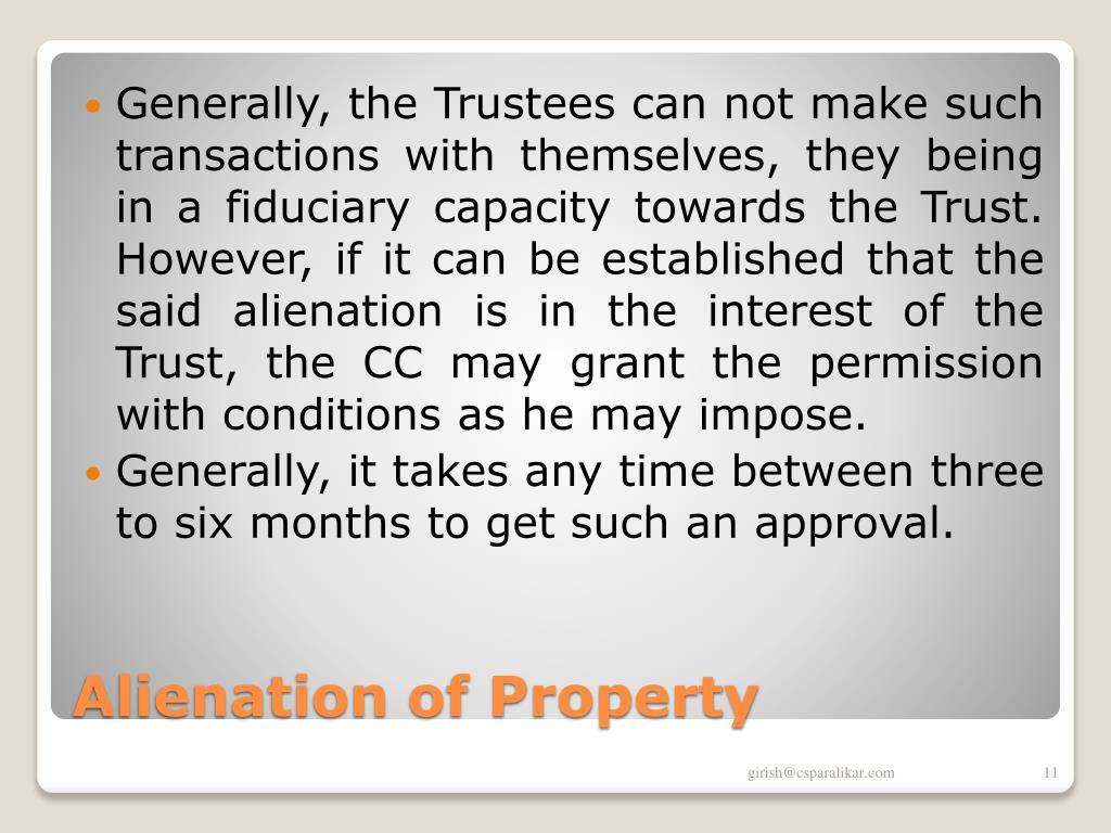 Generally, the Trustees can not make such transactions with themselves, they being in a fiduciary capacity towards the Trust. However, if it can be established that the said alienation is in the interest of the Trust, the CC may grant the permission with conditions as he may impose.