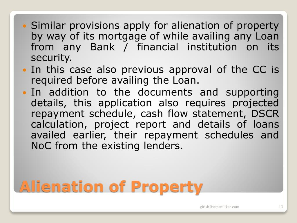 Similar provisions apply for alienation of property by way of its mortgage of while availing any Loan from any Bank / financial institution on its security.