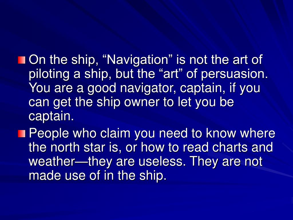 "On the ship, ""Navigation"" is not the art of piloting a ship, but the ""art"" of persuasion. You are a good navigator, captain, if you can get the ship owner to let you be captain."
