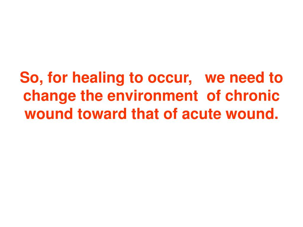 So, for healing to occur,   we need to change the environment  of chronic wound toward that of acute wound.