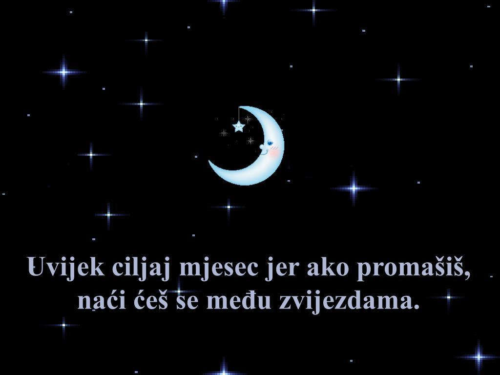 Uvijek ciljaj mjesec jer ako promašiš, naći ćeš se među zvijezdama.
