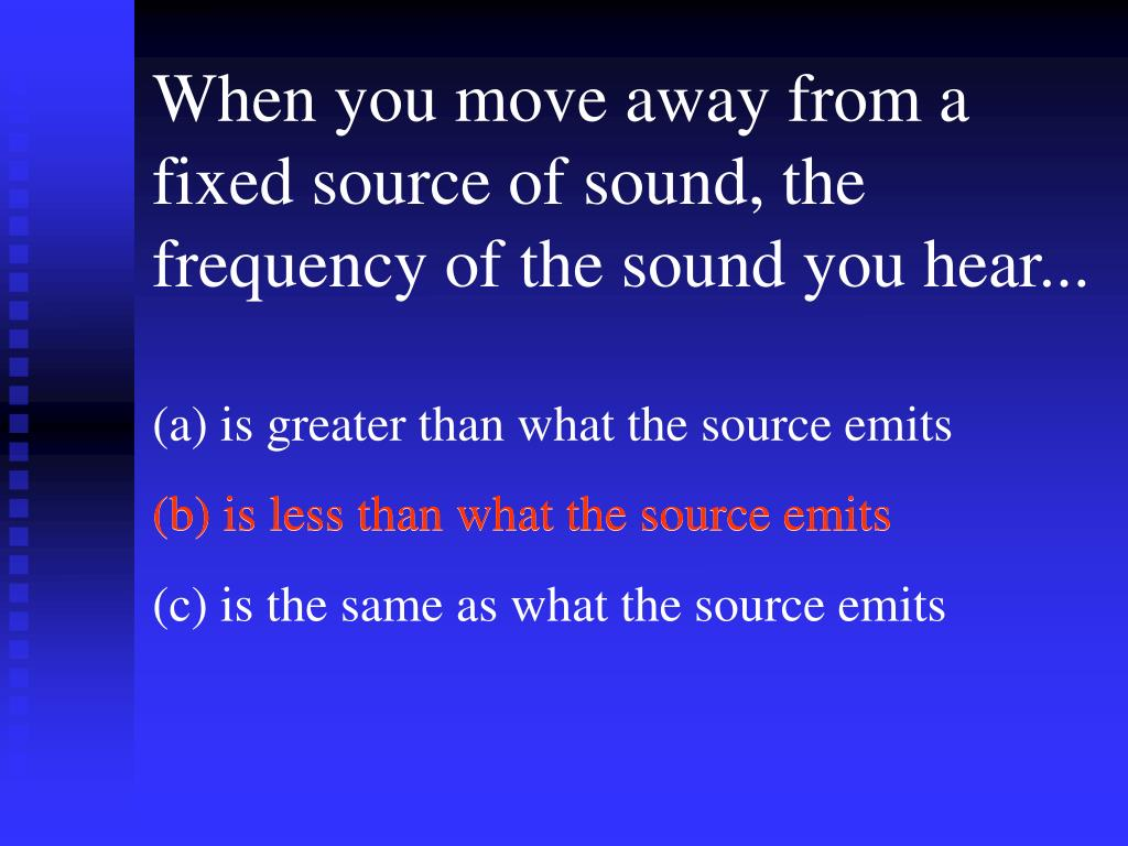 When you move away from a fixed source of sound, the frequency of the sound you hear...