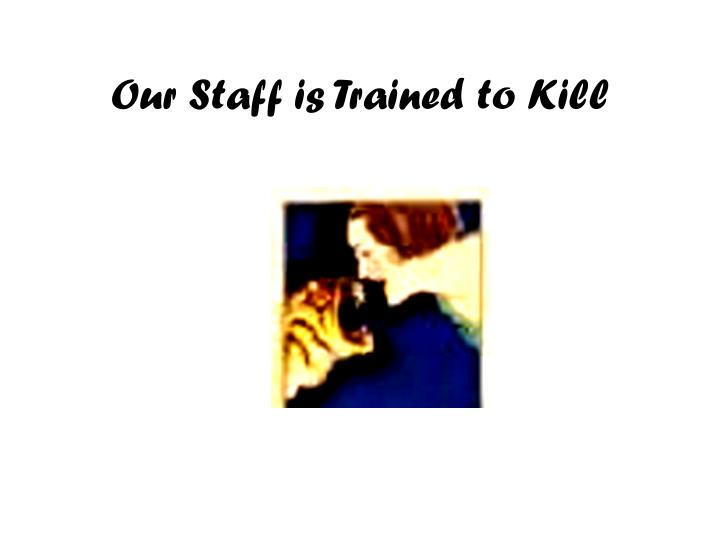 Our staff is trained to kill