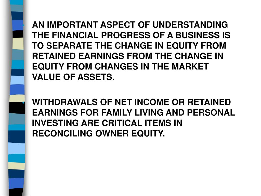 AN IMPORTANT ASPECT OF UNDERSTANDING THE FINANCIAL PROGRESS OF A BUSINESS IS TO SEPARATE THE CHANGE IN EQUITY FROM RETAINED EARNINGS FROM THE CHANGE IN EQUITY FROM CHANGES IN THE MARKET VALUE OF ASSETS.