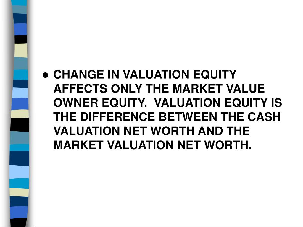 CHANGE IN VALUATION EQUITY AFFECTS ONLY THE MARKET VALUE OWNER EQUITY.  VALUATION EQUITY IS THE DIFFERENCE BETWEEN THE CASH VALUATION NET WORTH AND THE MARKET VALUATION NET WORTH.