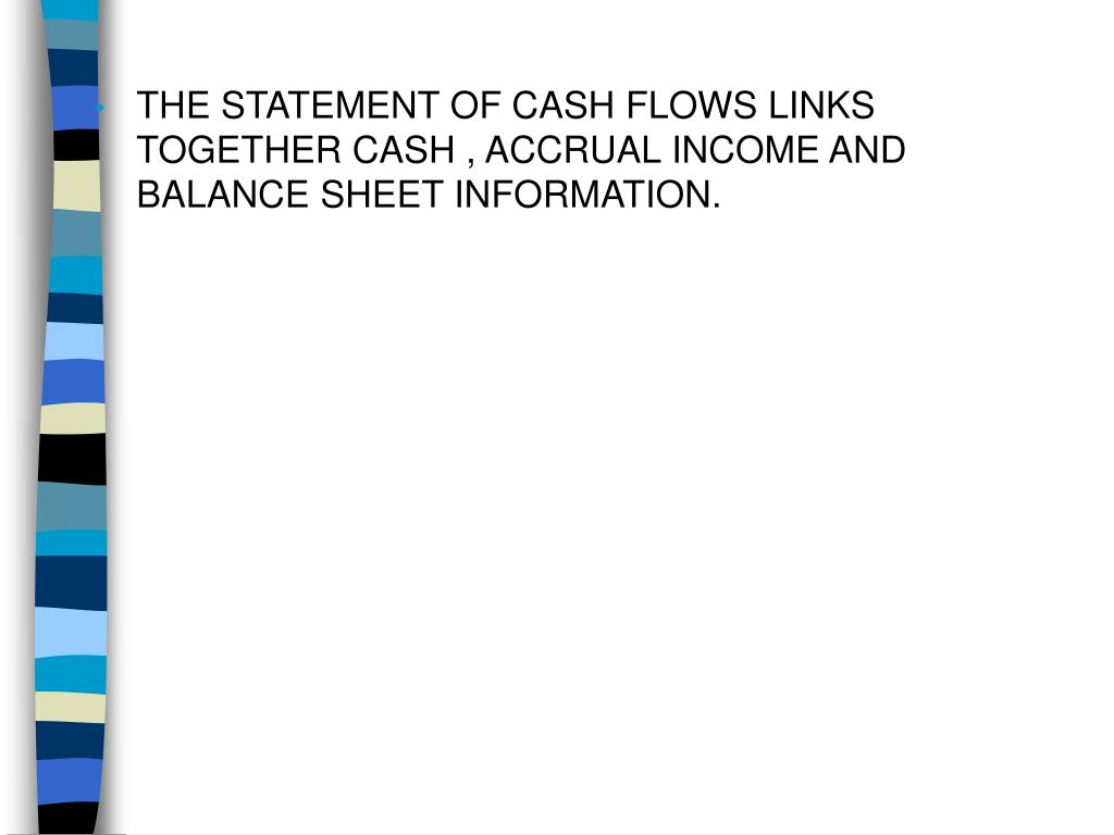 THE STATEMENT OF CASH FLOWS LINKS TOGETHER CASH , ACCRUAL INCOME AND BALANCE SHEET INFORMATION.