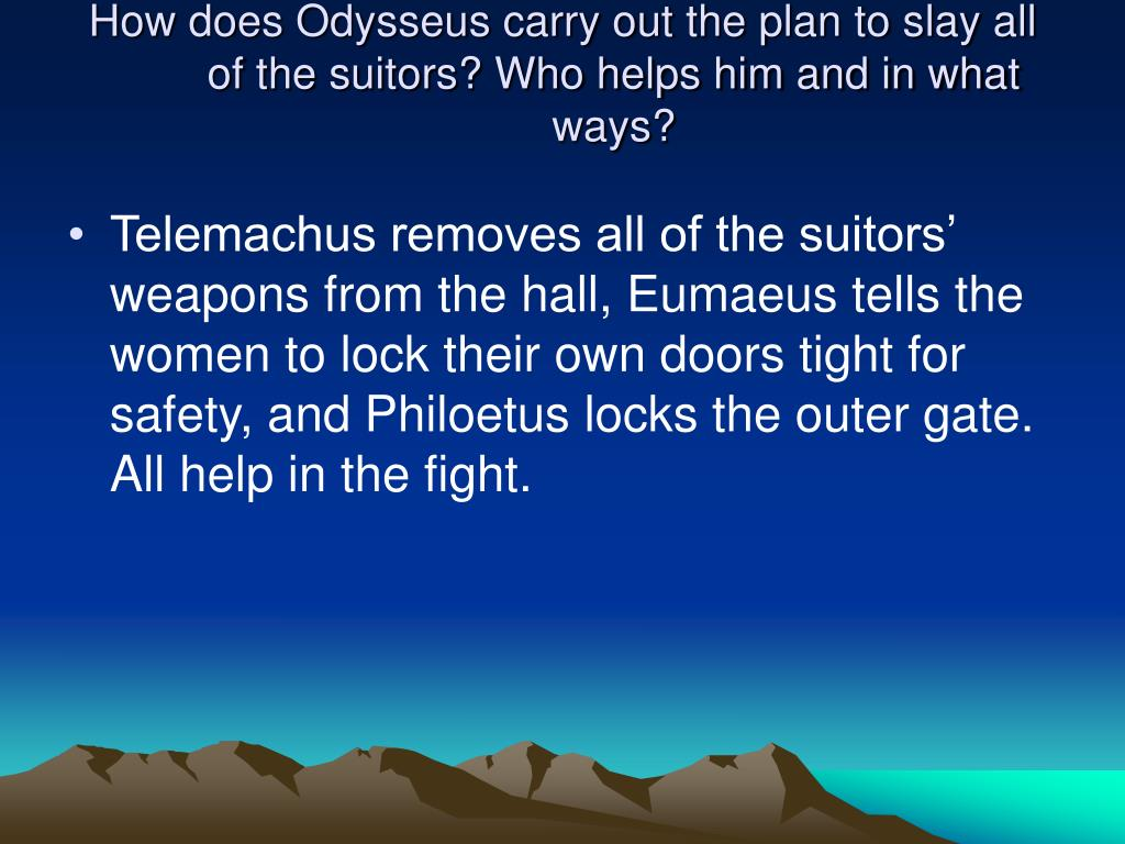 How does Odysseus carry out the plan to slay all of the suitors? Who helps him and in what ways?