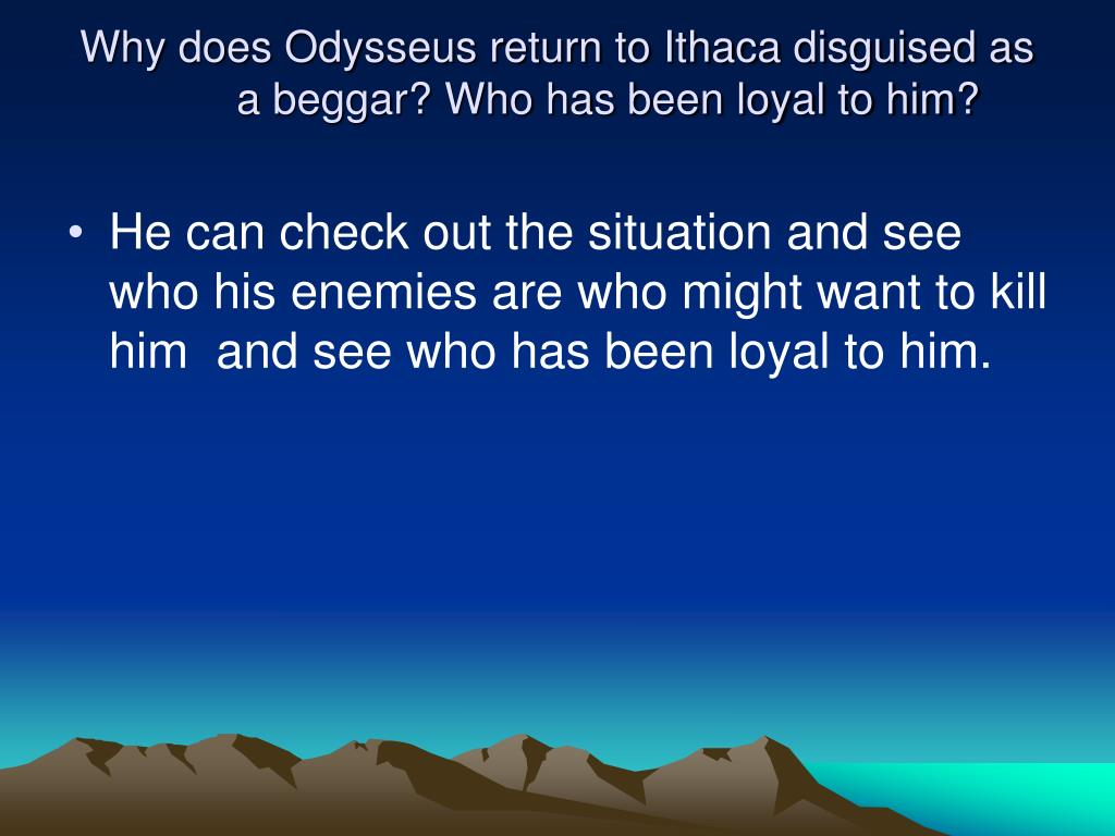 Why does Odysseus return to Ithaca disguised as a beggar? Who has been loyal to him?