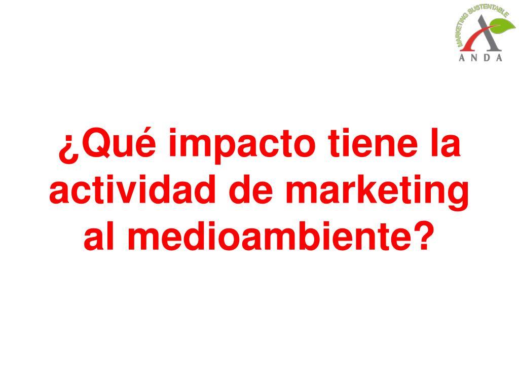 ¿Qué impacto tiene la actividad de marketing al medioambiente?