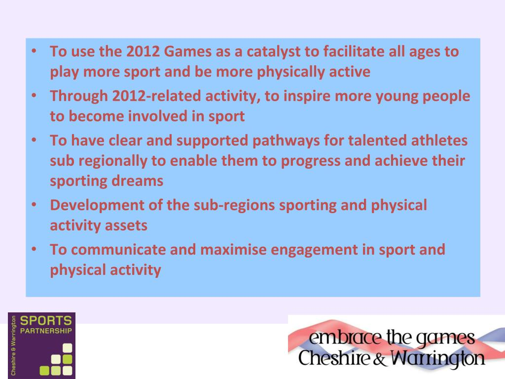 To use the 2012 Games as a catalyst to facilitate all ages to play more sport and be more physically active