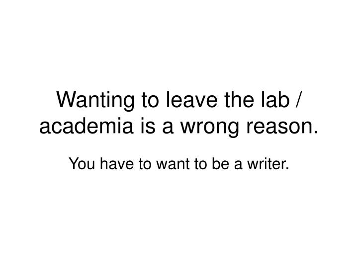 Wanting to leave the lab / academia is a wrong reason.