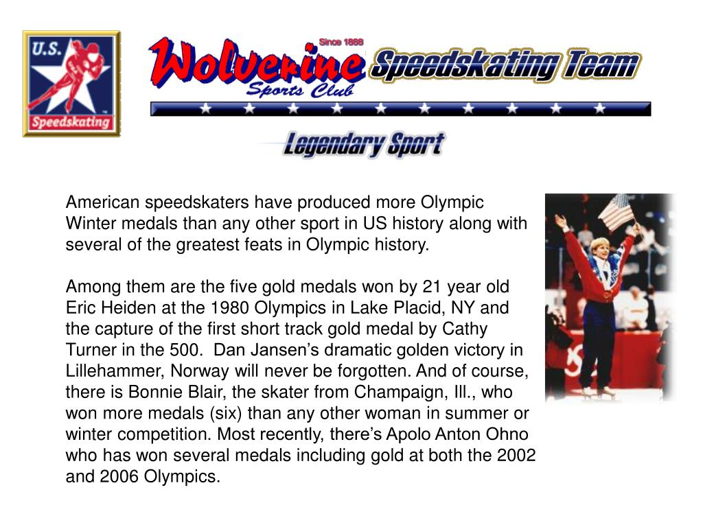 American speedskaters have produced more Olympic Winter medals than any other sport in US history along with several of the greatest feats in Olympic history.