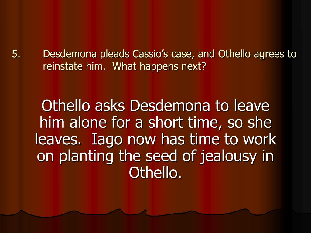 Desdemona pleads Cassio's case, and Othello agrees to reinstate him.  What happens next?