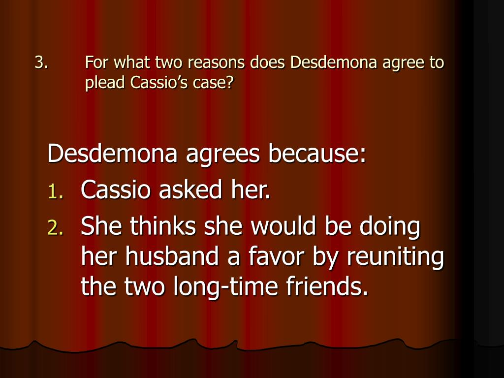 For what two reasons does Desdemona agree to plead Cassio's case?