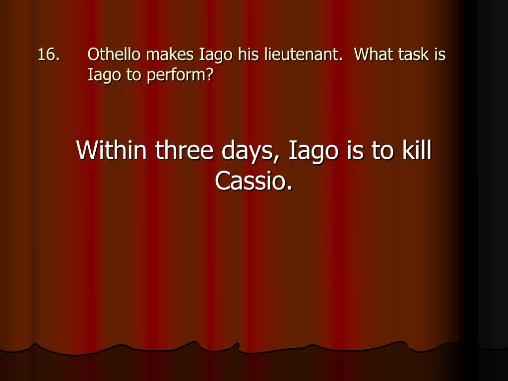 Othello makes Iago his lieutenant.  What task is Iago to perform?