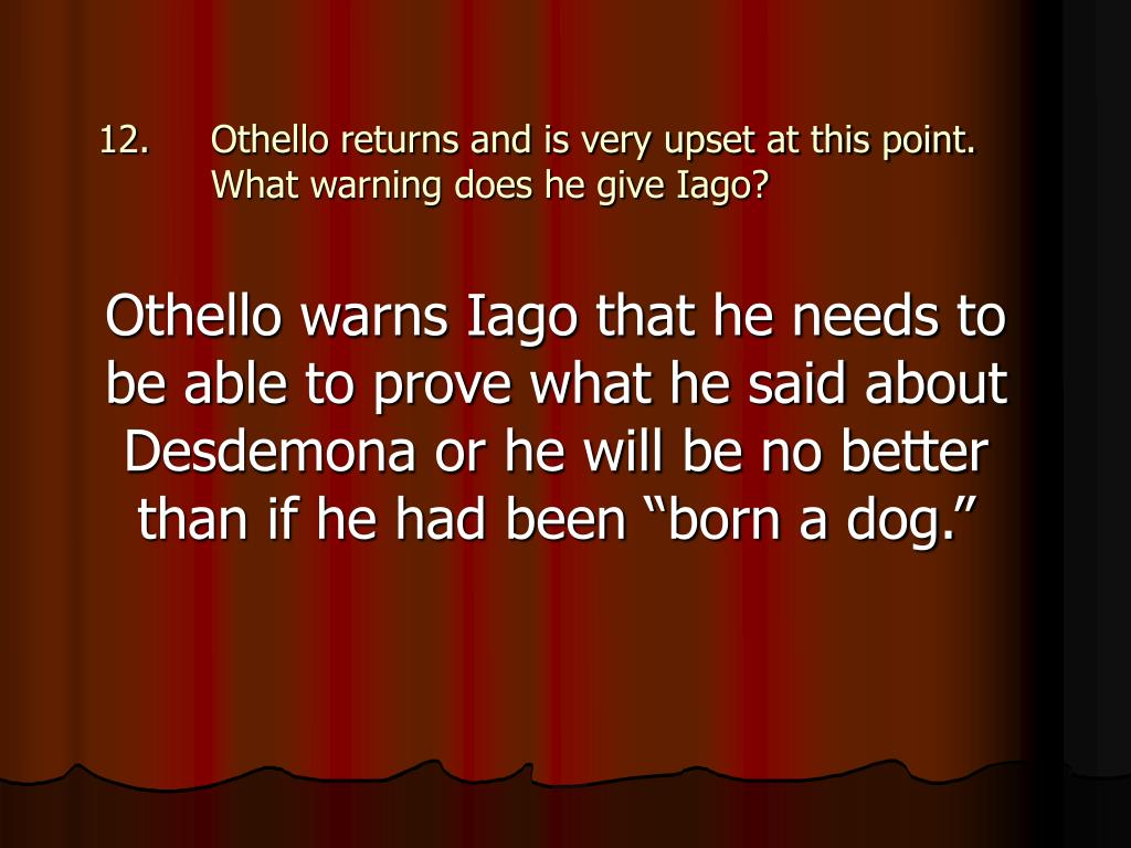 Othello returns and is very upset at this point. What warning does he give Iago?