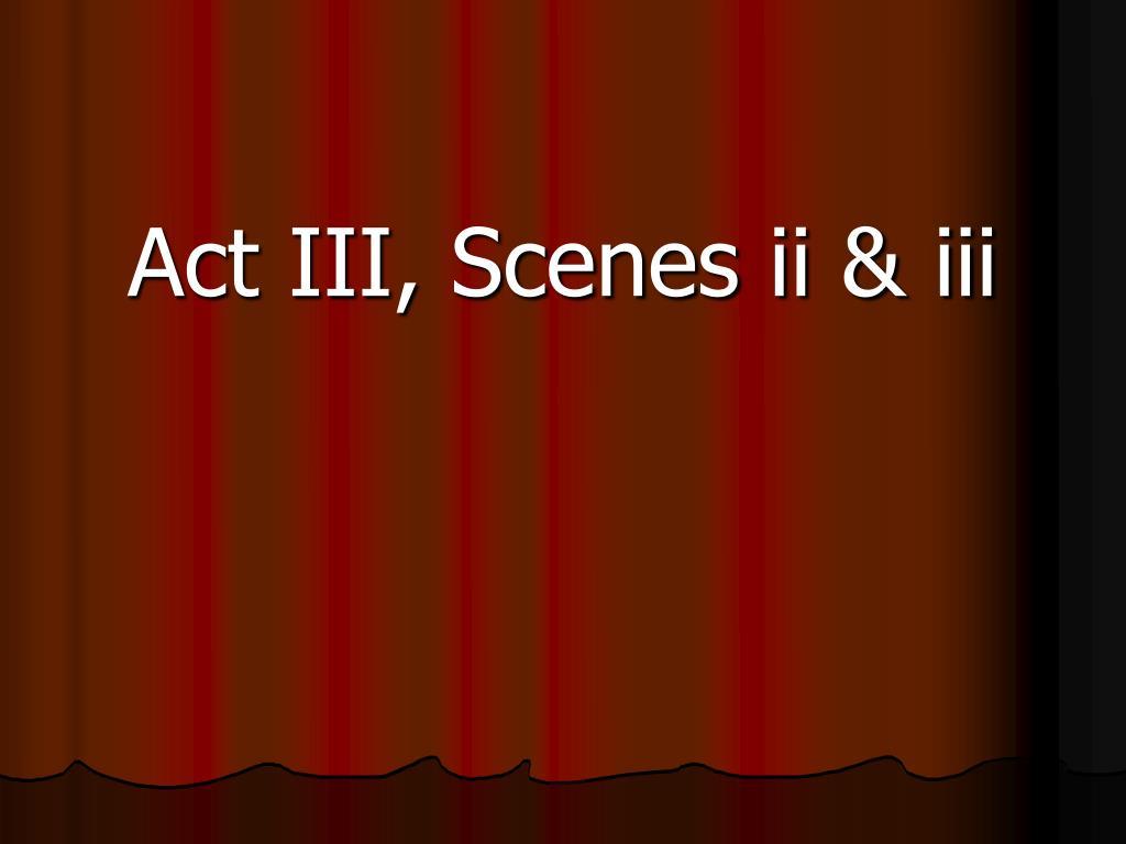 Act III, Scenes ii & iii