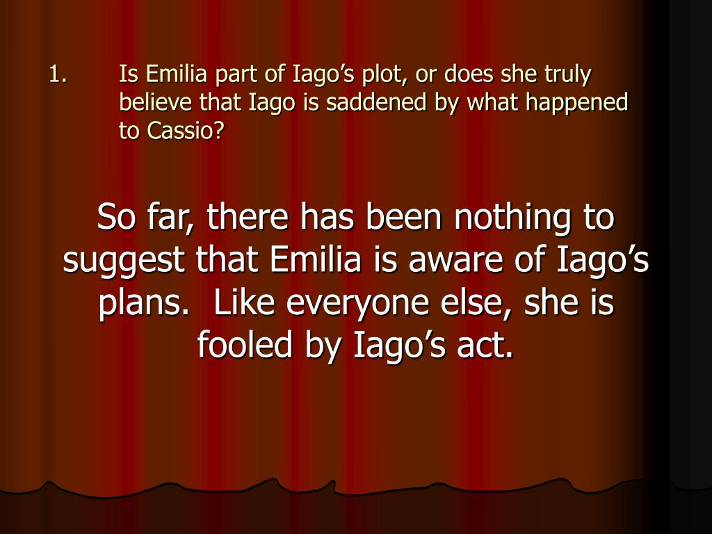 Is Emilia part of Iago's plot, or does she truly believe that Iago is saddened by what happened to Cassio?