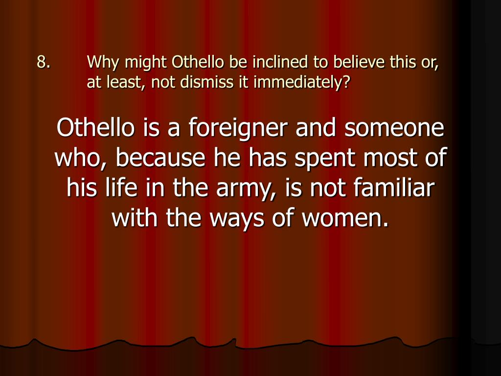 Why might Othello be inclined to believe this or, at least, not dismiss it immediately?