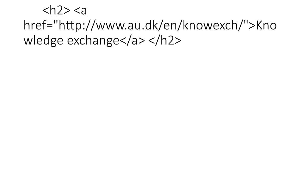 "<h2> <a href=""http://www.au.dk/en/knowexch/"">Knowledge exchange</a> </h2>"