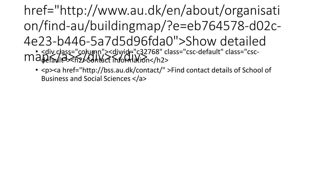 "<a href=""http://www.au.dk/en/about/organisation/find-au/buildingmap/?e=eb764578-d02c-4e23-b446-5a7d5d96fda0"">Show detailed map</a></div></div>"