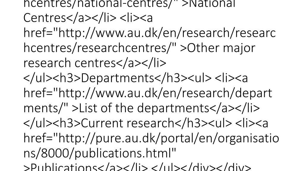 """<div class=""""mdd_column""""><div id=""""c39729"""" class=""""csc-default"""" class=""""csc-default""""><h3>Research centres</h3><ul> <li><a href=""""http://www.au.dk/en/research/researchcentres/centresofexcellence/"""" >Centres of Excellence</a></li> <li><a href=""""http://www.au.dk/en/research/researchcentres/national-centres/"""" >National Centres</a></li> <li><a href=""""http://www.au.dk/en/research/researchcentres/researchcentres/"""" >Other major research centres</a></li> </ul><h3>Departments</h3><ul> <li><a href=""""http://www.au.dk/en/research/departments/"""" >List of the departments</a></li> </ul><h3>Current research</h3><ul> <li><a href=""""http://pure.au.dk/portal/en/or"""