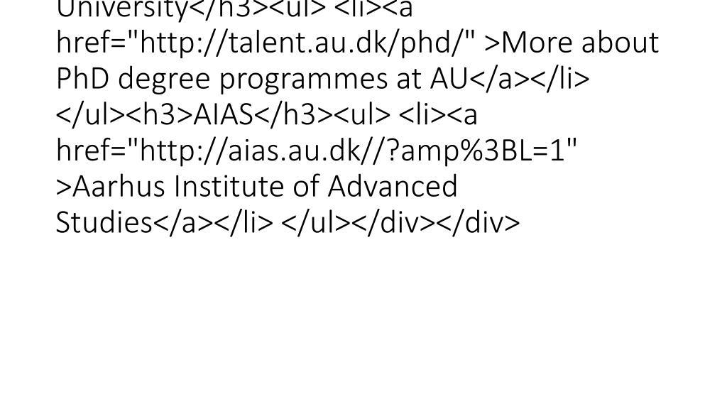 "<div class=""mdd_column""><div id=""c39735"" class=""csc-default"" class=""csc-default""><h3>PhD programmes at Aarhus University</h3><ul> <li><a href=""http://talent.au.dk/phd/"" >More about PhD degree programmes at AU</a></li> </ul><h3>AIAS</h3><ul> <li><a href=""http://aias.au.dk//?amp%3BL=1"" >Aarhus Institute of Advanced Studies</a></li> </ul></div></div>"