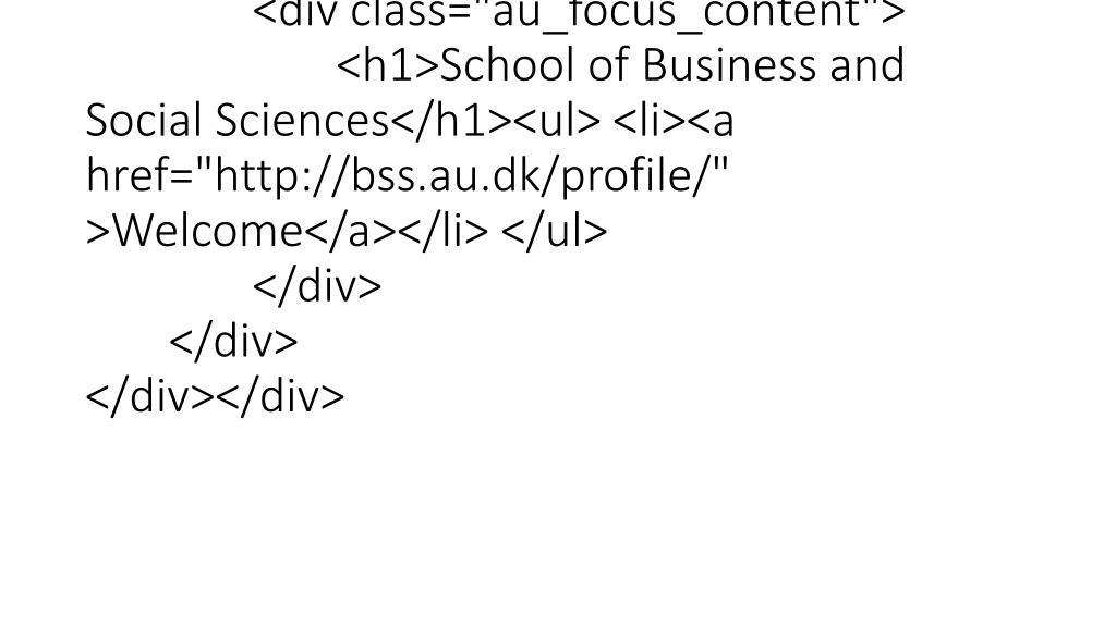 "<div class=""column""><div id=""c41853"" class=""csc-default"" class=""csc-default""><div class=""au_focus""><div class=""au_focus_content""><h1>School of Business and Social Sciences</h1><ul> <li><a href=""http://bss.au.dk/profile/"" >Welcome"