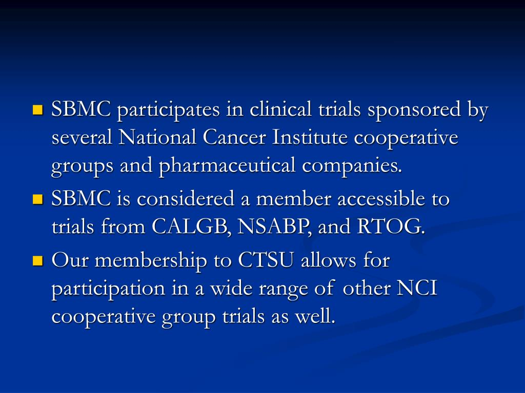 SBMC participates in clinical trials sponsored by several National Cancer Institute cooperative groups and pharmaceutical companies.