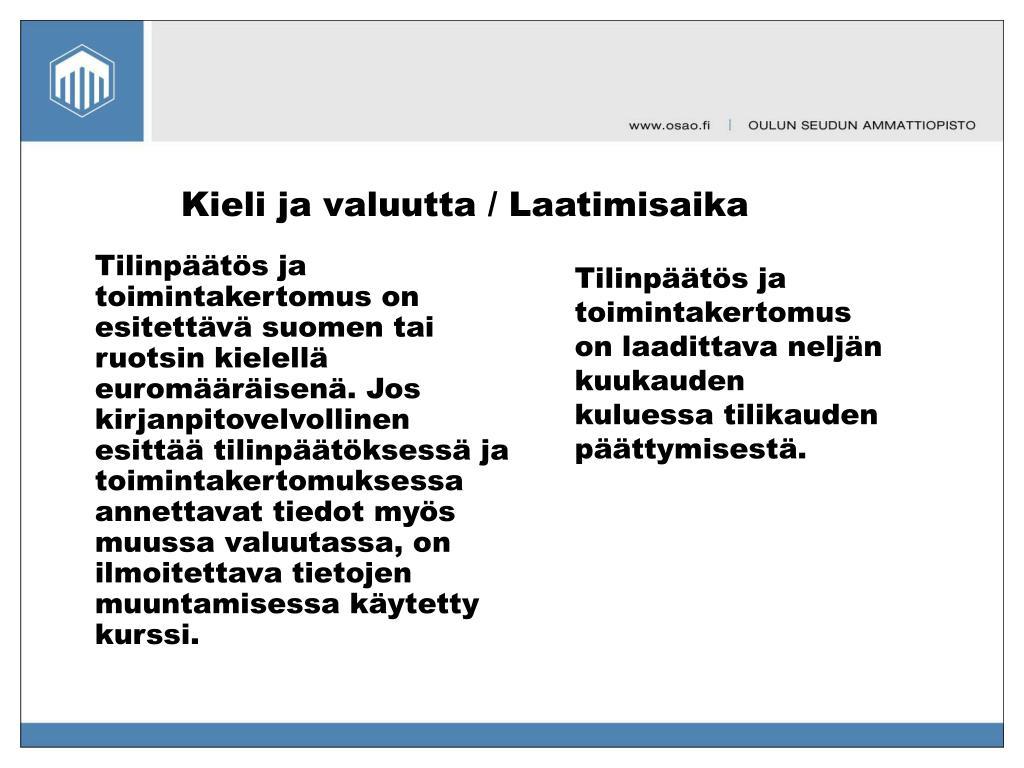 Tilinpäätös ja toimintakertomus on esitettävä suomen tai ruotsin kielellä euromääräisenä. Jos kirjanpitovelvollinen esittää tilinpäätöksessä ja toimintakertomuksessa annettavat tiedot myös muussa valuutassa, on ilmoitettava tietojen muuntamisessa käytetty kurssi.