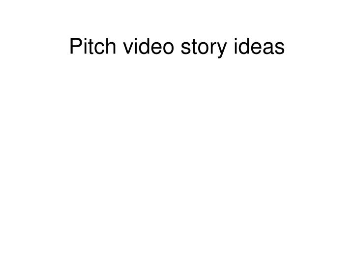Pitch video story ideas