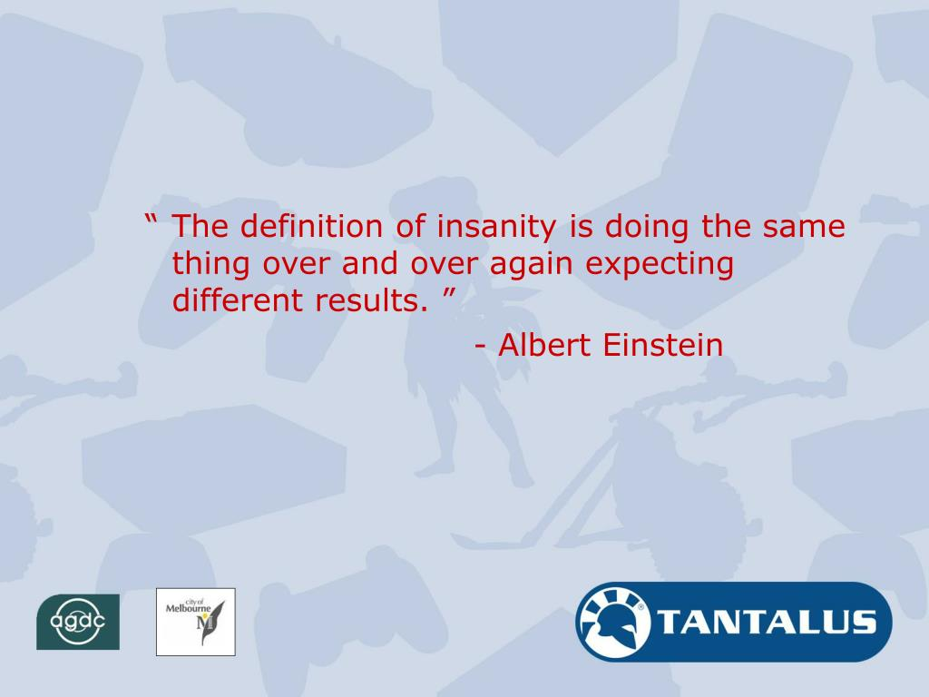 """The definition of insanity is doing the same thing over and over again expecting different results. """