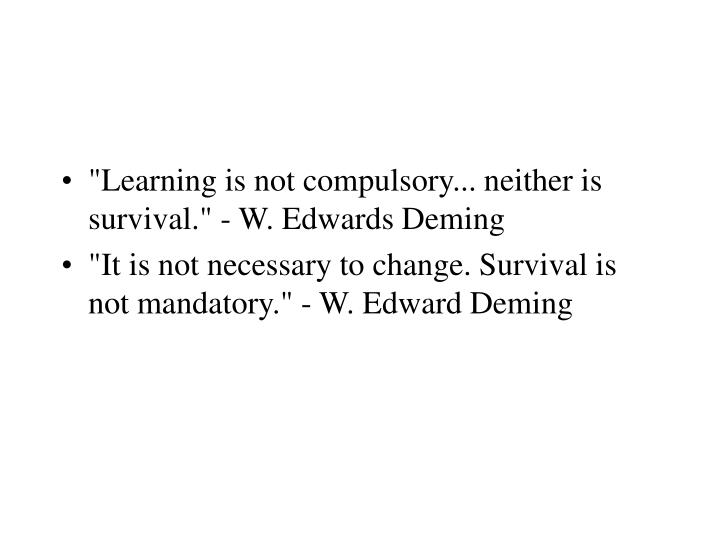 """Learning is not compulsory... neither is survival."" - W. Edwards Deming"